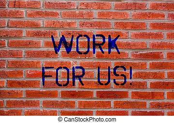 Textschilder zeigen Arbeit für uns. Conceptual photo Invitation zu einer Arbeitsgruppen-Unternehmen Institution Brick Wall Art wie Graffiti Motivationsruf an der Wand geschrieben.