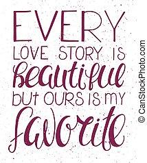 Vector Illustration von Handschreiben inspirierendes Zitat - jede Liebesgeschichte ist schön, aber unsere ist meine Lieblingsgeschichte. Kann verwendet werden für Valentins-Tag schöne Geschenkkarte.